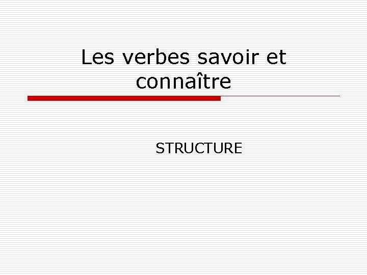 Les verbes savoir et connatre STRUCTURE Connatre et
