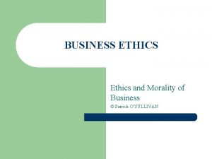 BUSINESS ETHICS Ethics and Morality of Business Patrick