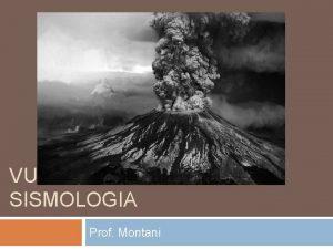 VULCANOLOGIA E SISMOLOGIA Prof Montani I VULCANI Un