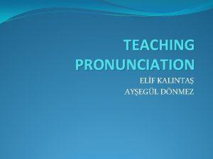 TEACHING PRONUNCIATION ELF KALINTA AYEGL DNMEZ CONTENTS What