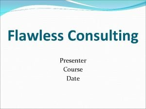 Flawless Consulting Presenter Course Date Introduction Consulting refers