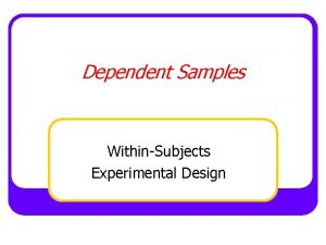 Dependent Samples WithinSubjects Experimental Design WithinSubjects Design An