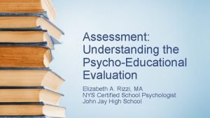 Assessment Understanding the PsychoEducational Evaluation Elizabeth A Rizzi