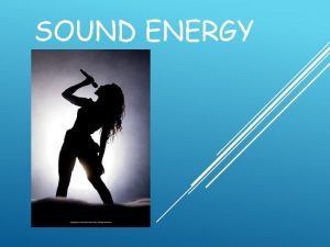 SOUND ENERGY WHAT IS SOUND Sound is a