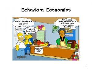 Behavioral Economics 1 Behavioral Economics The model of