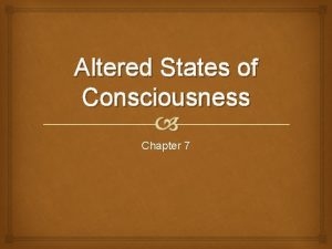 Altered States of Consciousness Chapter 7 Objectives Describe