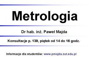 Metrologia Dr hab in Pawe Majda Konsultacje p