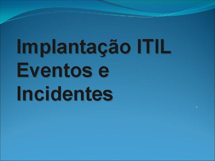 Implantao ITIL Eventos e Incidentes NDICE DO PLANO