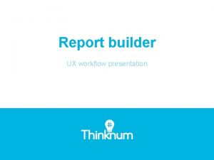 Report builder UX workflow presentation 1 Report Builder