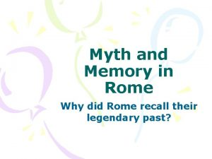Myth and Memory in Rome Why did Rome