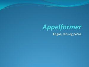 Appelformer Logos etos og patos Logos har retning