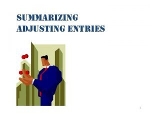 summarizing adjusting entries 1 Adjusting Entries Adjusting entries