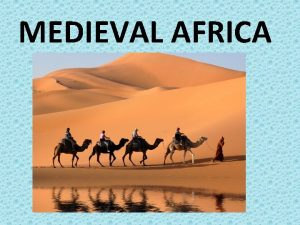 MEDIEVAL AFRICA GEOGRAPHY Africa is the worlds second