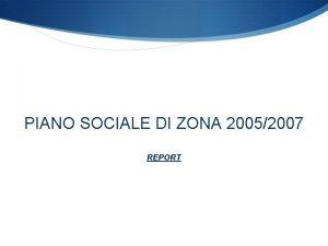 PIANO SOCIALE DI ZONA 20052007 REPORT PIANO SOCIALE