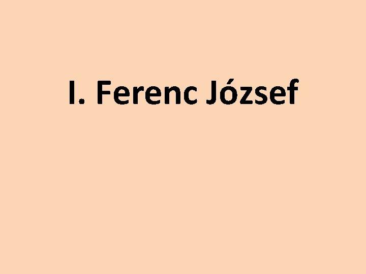 I Ferenc Jzsef Ifjkora Ferenc Jzsef fherceg desapja