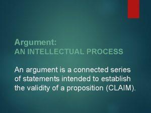 Argument AN INTELLECTUAL PROCESS An argument is a