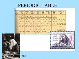 PERIODIC TABLE 1869 PERIODIC PROPERTIES When elements are