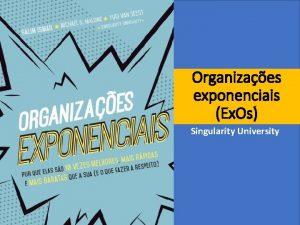 Organizaes exponenciais Ex Os Singularity University Organizaes exponenciais
