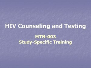 HIV Counseling and Testing MTN003 StudySpecific Training Overview