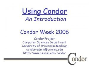 Using Condor An Introduction Condor Week 2006 Condor