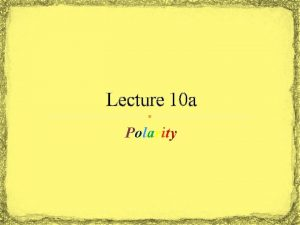 Lecture 10 a Polarity Why this discussion Polarity