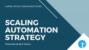 LARGESCALE ORGANIZATIONS SCALING AUTOMATION STRATEGY Presented by Berk