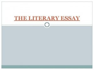 THE LITERARY ESSAY A LITERARY ESSAY is an