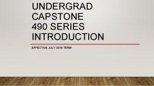 UNDERGRAD CAPSTONE 490 SERIES INTRODUCTION EFFECTIVE JULY 2018