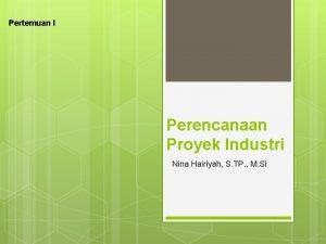 Pertemuan I Perencanaan Proyek Industri Nina Hairiyah S