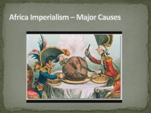 Africa Imperialism Major Causes Imperialism Control by one