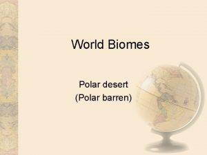 World Biomes Polar desert Polar barren Introduction Polar