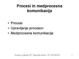 Procesi in medprocesna komunikacija Procesi Upravljanje procesov Medprocesna
