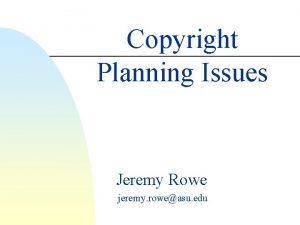 Copyright Planning Issues Jeremy Rowe jeremy roweasu edu