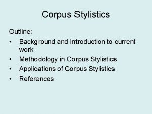 Corpus Stylistics Outline Background and introduction to current