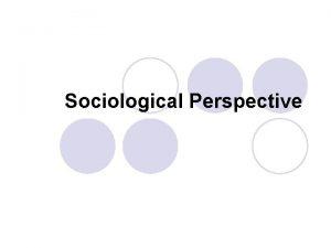 Sociological Perspective Sociological Perspective l A view that