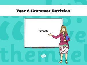 Year 6 Grammar Revision Phrases Phrases The Rules