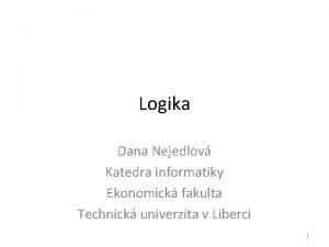 Logika Dana Nejedlov Katedra informatiky Ekonomick fakulta Technick