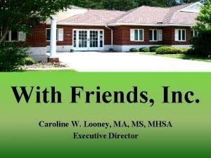 With Friends Inc Caroline W Looney MA MS