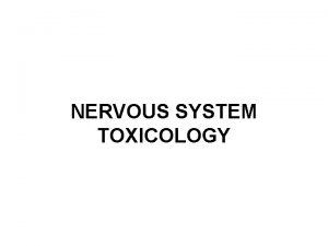 NERVOUS SYSTEM TOXICOLOGY OUTLINE Nervous system development Nervous