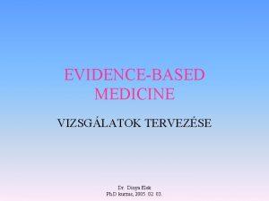 EVIDENCEBASED MEDICINE VIZSGLATOK TERVEZSE Dr Dinya Elek Ph