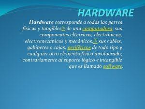 HARDWARE Hardware corresponde a todas las partes fsicas
