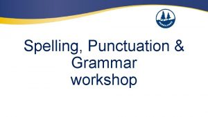 Spelling Punctuation Grammar workshop Aim of the session