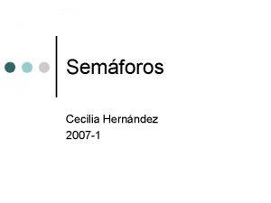 Semforos Cecilia Hernndez 2007 1 Semforos Primitiva de