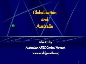 Globalization and Australia Alan Oxley Australian APEC Centre