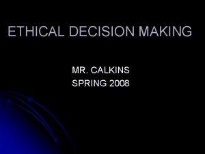 ETHICAL DECISION MAKING MR CALKINS SPRING 2008 ETHICAL