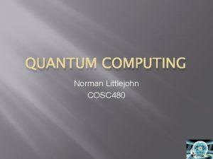 QUANTUM COMPUTING Norman Littlejohn COSC 480 Topics Quantum
