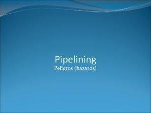 Pipelining Peligros hazards Peligros hazards Eventos que evitan