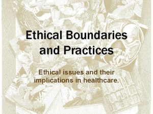 Ethical Boundaries and Practices Ethical issues and their