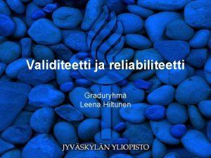 Validiteetti ja reliabiliteetti Graduryhm Leena Hiltunen Mrittely Validiteetti