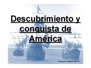 Descubrimiento y conquista de Amrica Profesora Romina Carrizo